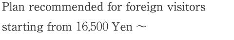 Plan recommended for foreign visitors starting from 10,000 Yen-